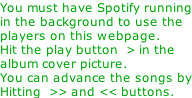 You must have Spotify running in the background to use the players on this webpage.  Hit the play button  > in the  album cover picture. You can advance the songs by Hitting  >> and << buttons.